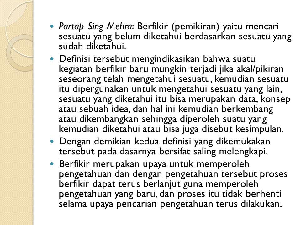 Partap Sing Mehra: Berfikir (pemikiran) yaitu mencari sesuatu yang belum diketahui berdasarkan sesuatu yang sudah diketahui. Definisi tersebut mengind