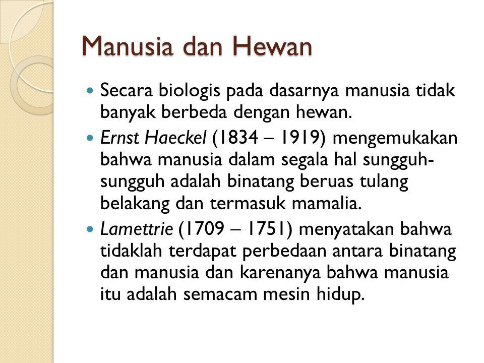 Manusia dan Hewan Secara biologis pada dasarnya manusia tidak banyak berbeda dengan hewan. Ernst Haeckel (1834 – 1919) mengemukakan bahwa manusia dala