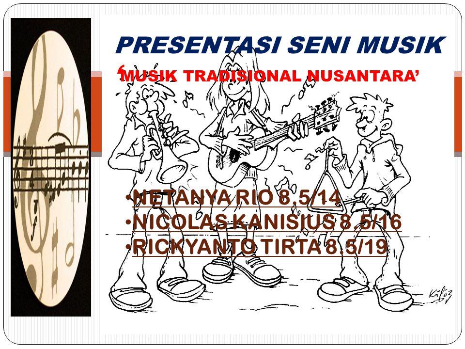 PRESENTASI SENI MUSIK ' MUSIK TRADISIONAL NUSANTARA' NETANYA RIO 8.5/14 NICOLAS KANISIUS 8.5/16 RICKYANTO TIRTA 8.5/19
