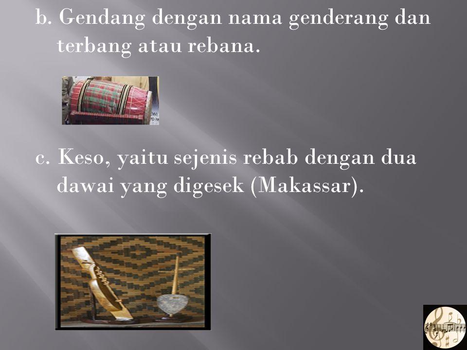 b. Gendang dengan nama genderang dan terbang atau rebana. c. Keso, yaitu sejenis rebab dengan dua dawai yang digesek (Makassar).