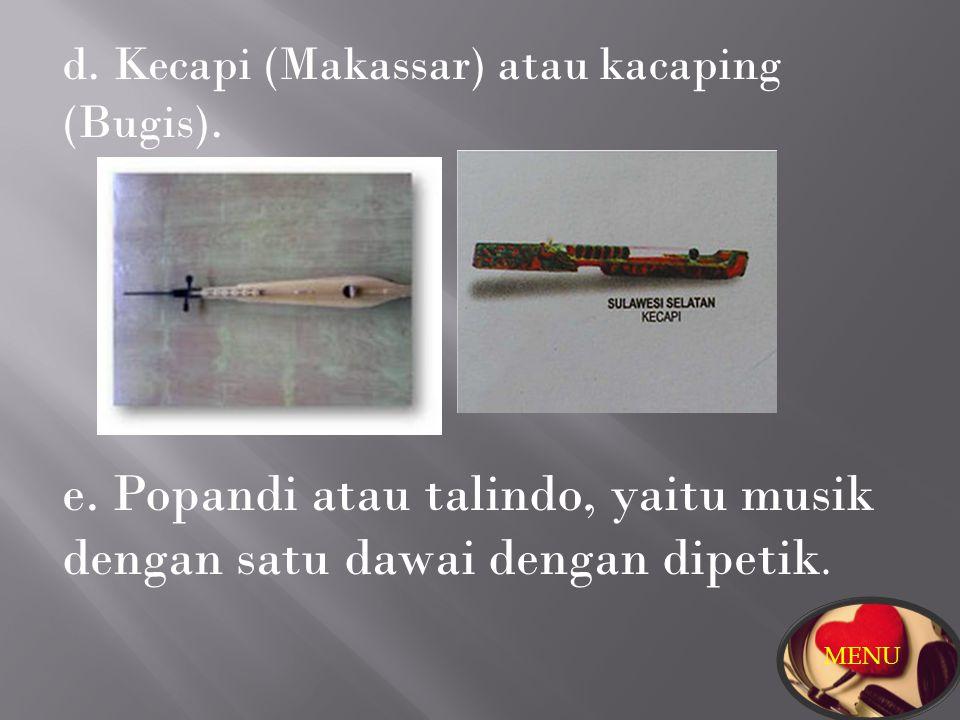 d. Kecapi (Makassar) atau kacaping (Bugis). e. Popandi atau talindo, yaitu musik dengan satu dawai dengan dipetik. MENU