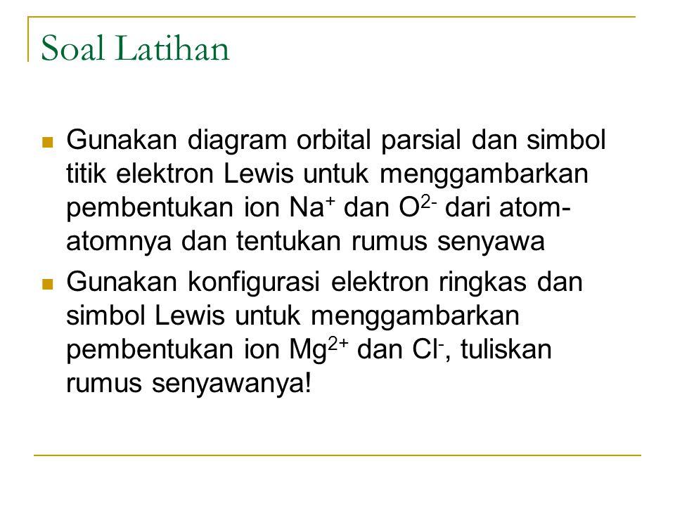 Soal Latihan Gunakan diagram orbital parsial dan simbol titik elektron Lewis untuk menggambarkan pembentukan ion Na + dan O 2- dari atom- atomnya dan