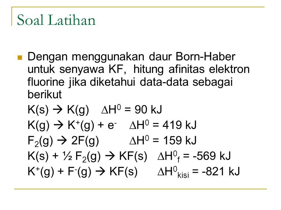 Soal Latihan Dengan menggunakan daur Born-Haber untuk senyawa KF, hitung afinitas elektron fluorine jika diketahui data-data sebagai berikut K(s)  K(