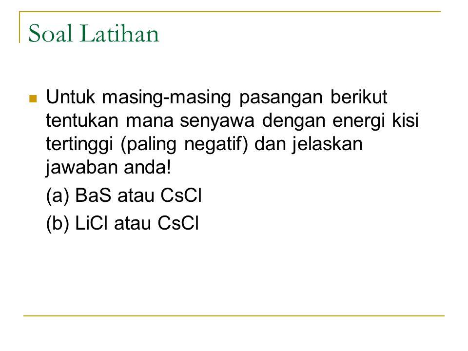 Soal Latihan Untuk masing-masing pasangan berikut tentukan mana senyawa dengan energi kisi tertinggi (paling negatif) dan jelaskan jawaban anda! (a) B