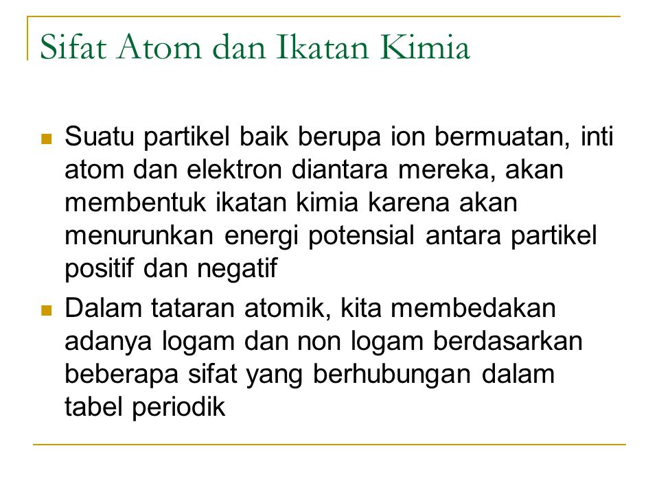 Sifat Atom dan Ikatan Kimia Suatu partikel baik berupa ion bermuatan, inti atom dan elektron diantara mereka, akan membentuk ikatan kimia karena akan