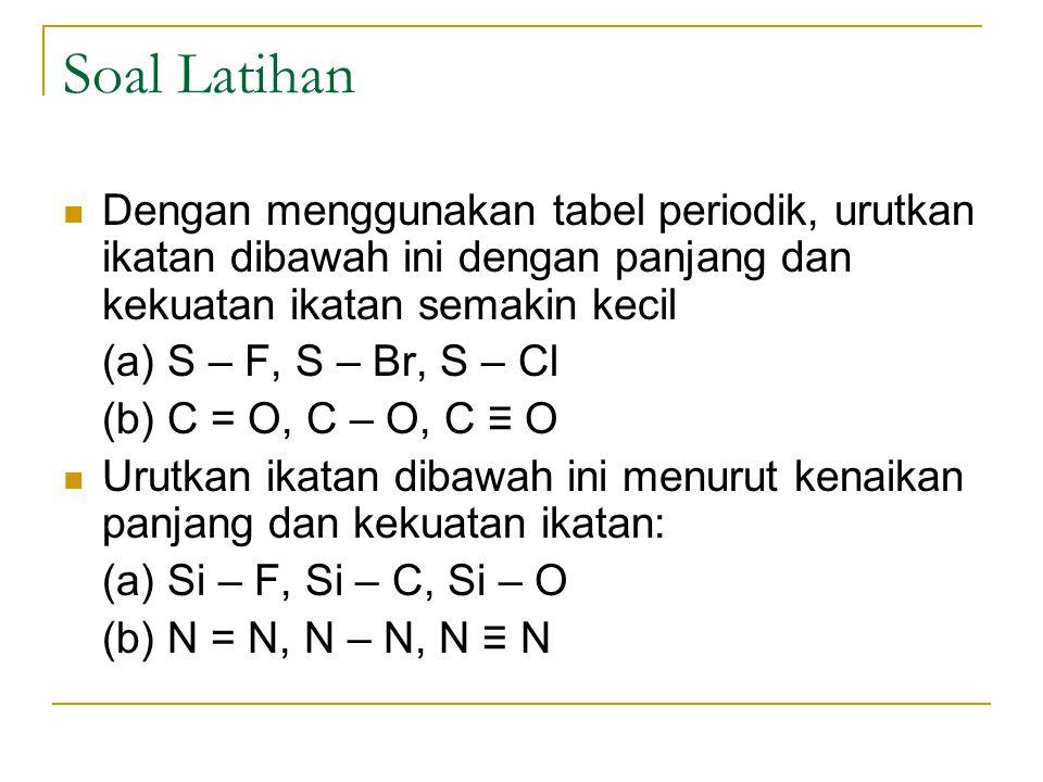 Soal Latihan Dengan menggunakan tabel periodik, urutkan ikatan dibawah ini dengan panjang dan kekuatan ikatan semakin kecil (a) S – F, S – Br, S – Cl
