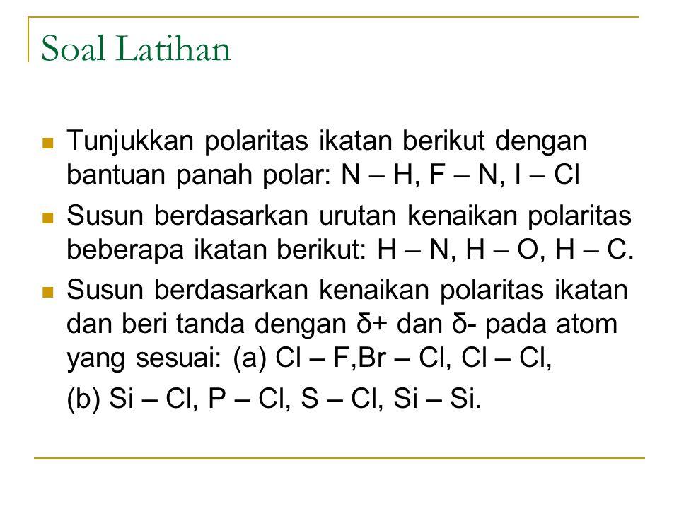 Soal Latihan Tunjukkan polaritas ikatan berikut dengan bantuan panah polar: N – H, F – N, I – Cl Susun berdasarkan urutan kenaikan polaritas beberapa