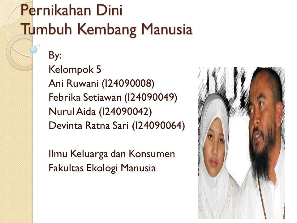Pernikahan Dini Tumbuh Kembang Manusia By: Kelompok 5 Ani Ruwani (I24090008) Febrika Setiawan (I24090049) Nurul Aida (I24090042) Devinta Ratna Sari (I