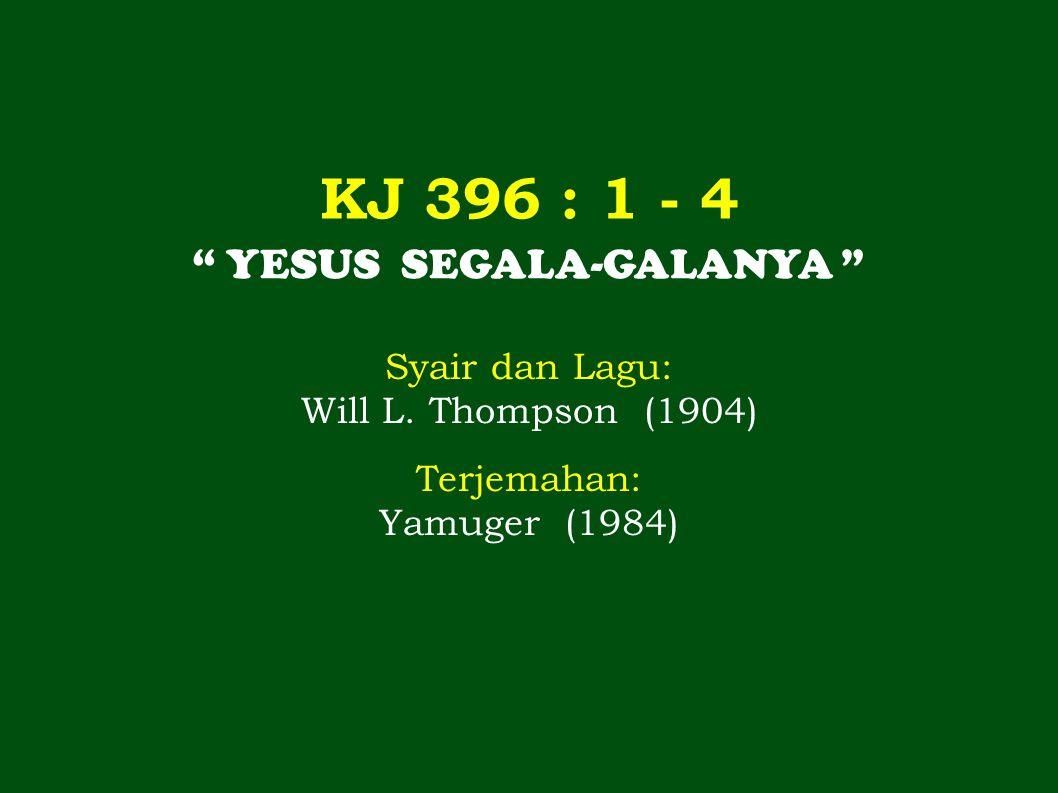 "KJ 396 : 1 - 4 "" YESUS SEGALA-GALANYA "" Syair dan Lagu: Will L. Thompson (1904) Terjemahan: Yamuger (1984)"