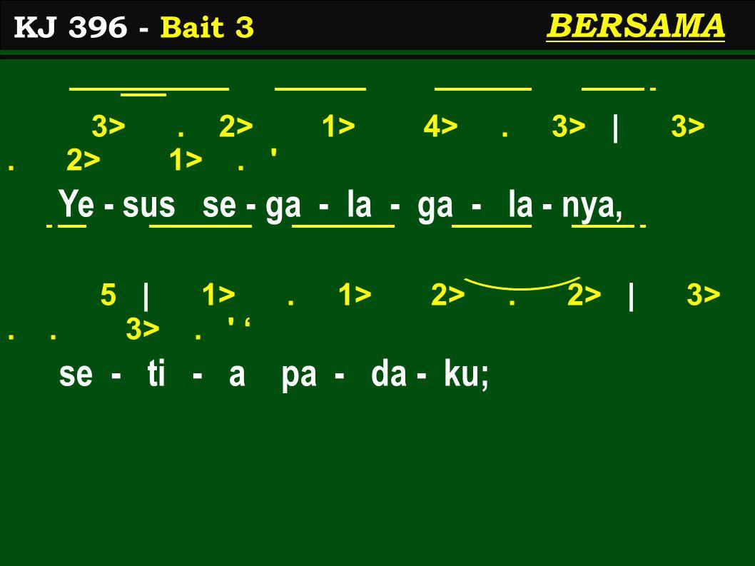 3>. 2> 1> 4>. 3> | 3>. 2> 1>. ' Ye - sus se - ga - la - ga - la - nya, 5 | 1>. 1> 2>. 2> | 3>.. 3>. ' ' se - ti - a pa - da - ku; KJ 396 - Bait 3 BERS
