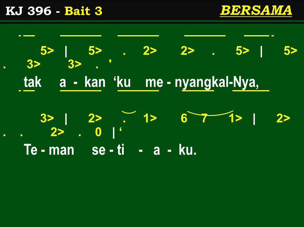 5> | 5>. 2> 2>. 5> | 5>. 3> 3>. ' tak a - kan 'ku me - nyangkal-Nya, 3> | 2>. 1> 6 7 1> | 2>.. 2>. 0 | ' Te - man se - ti - a - ku. KJ 396 - Bait 3 BE