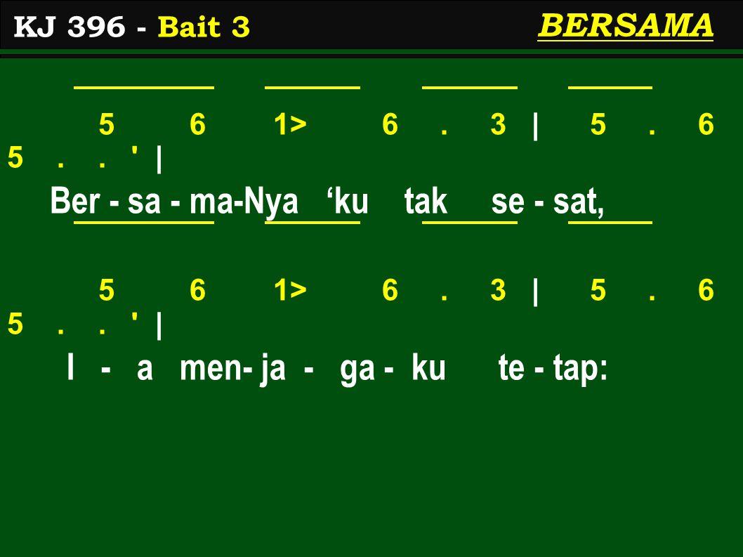 5 6 1> 6. 3 | 5. 6 5.. ' | Ber - sa - ma-Nya 'ku tak se - sat, 5 6 1> 6. 3 | 5. 6 5.. ' | I - a men- ja - ga - ku te - tap: KJ 396 - Bait 3 BERSAMA