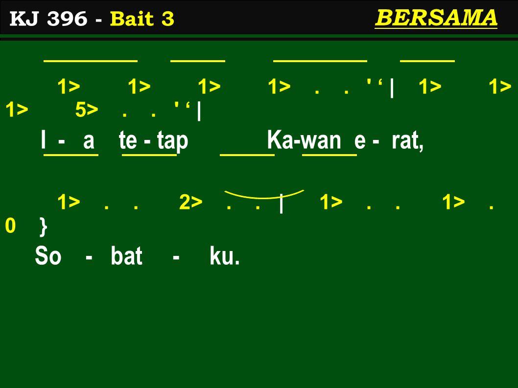 1> 1> 1> 1>.. ' ' | 1> 1> 1> 5>.. ' ' | I - a te - tap Ka-wan e - rat, 1>.. 2>.. | 1>.. 1>. 0 } So - bat - ku. KJ 396 - Bait 3 BERSAMA