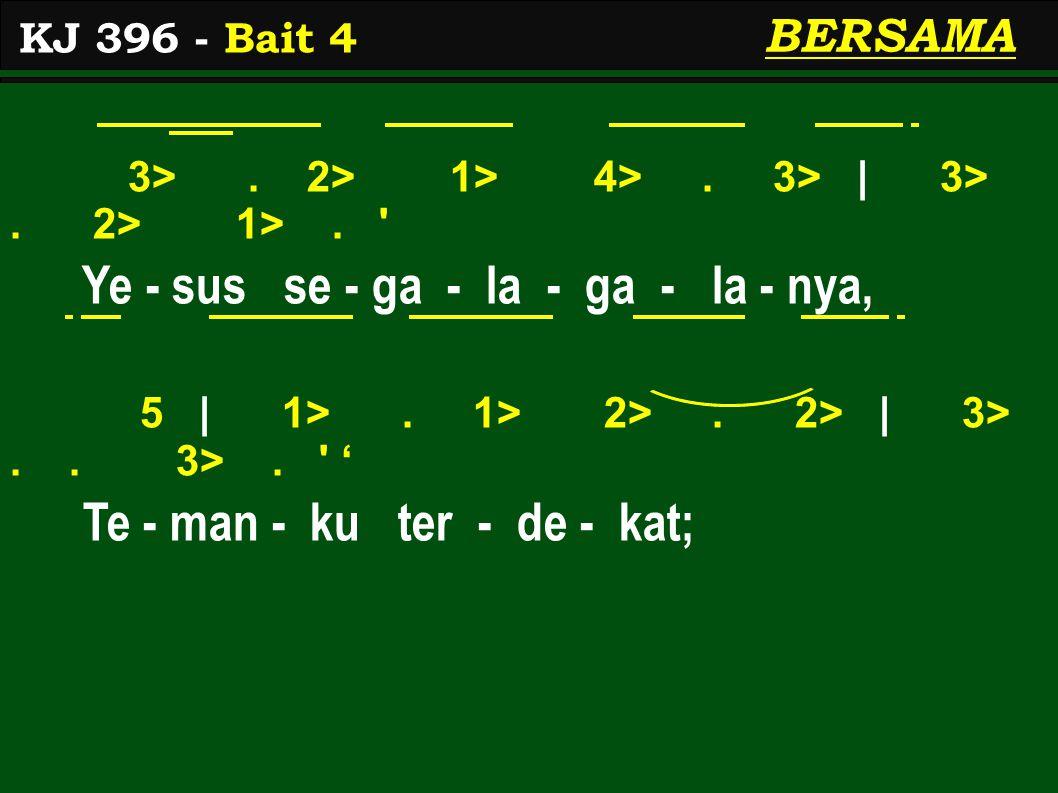 3>. 2> 1> 4>. 3> | 3>. 2> 1>. ' Ye - sus se - ga - la - ga - la - nya, 5 | 1>. 1> 2>. 2> | 3>.. 3>. ' ' Te - man - ku ter - de - kat; KJ 396 - Bait 4