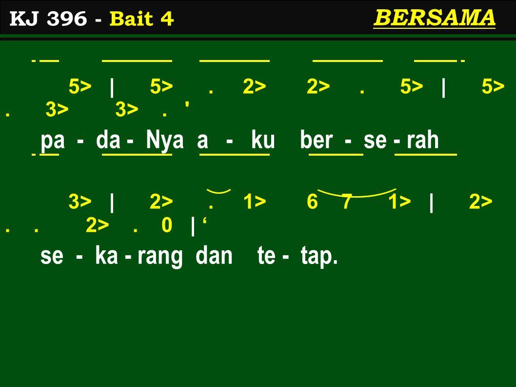 5> | 5>. 2> 2>. 5> | 5>. 3> 3>. ' pa - da - Nya a - ku ber - se - rah 3> | 2>. 1> 6 7 1> | 2>.. 2>. 0 | ' se - ka - rang dan te - tap. KJ 396 - Bait 4