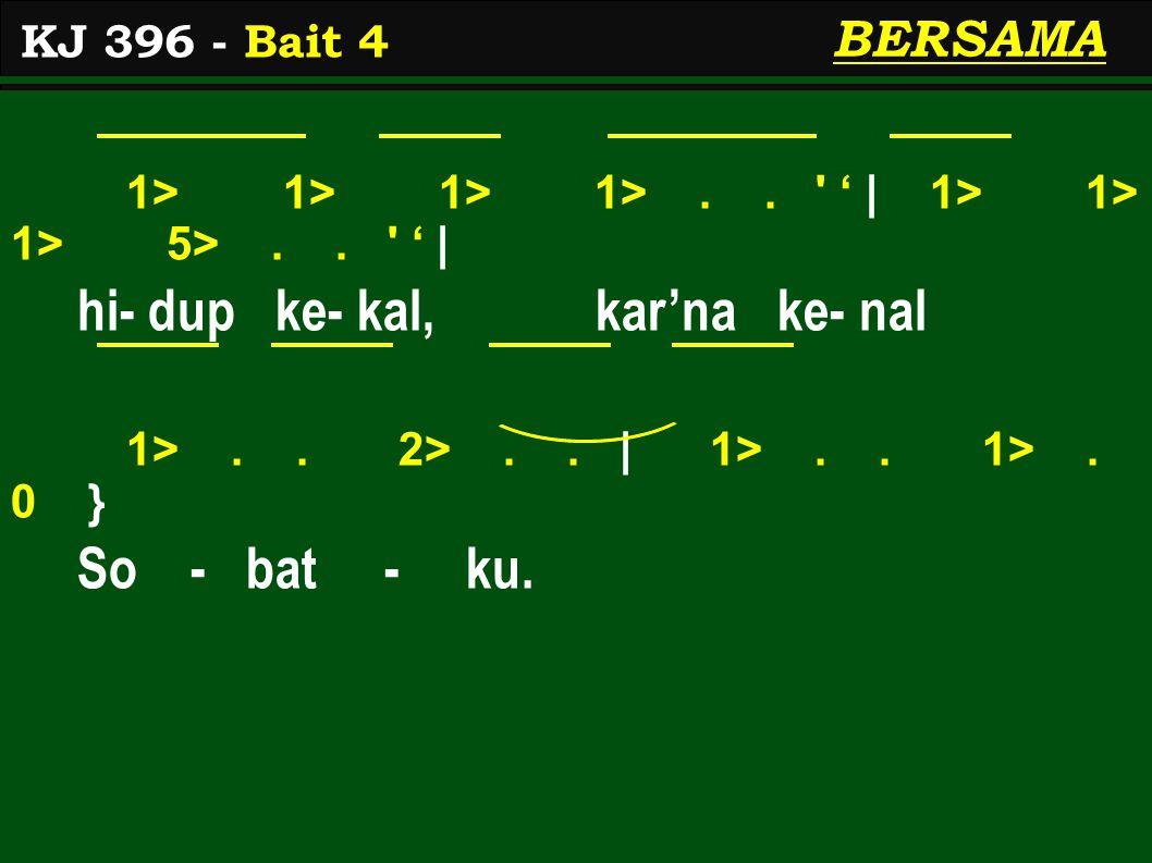 1> 1> 1> 1>.. ' ' | 1> 1> 1> 5>.. ' ' | hi- dup ke- kal, kar'na ke- nal 1>.. 2>.. | 1>.. 1>. 0 } So - bat - ku. KJ 396 - Bait 4 BERSAMA