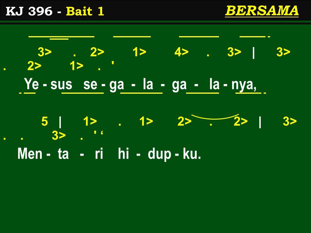 3>. 2> 1> 4>. 3> | 3>. 2> 1>. ' Ye - sus se - ga - la - ga - la - nya, 5 | 1>. 1> 2>. 2> | 3>.. 3>. ' ' Men - ta - ri hi - dup - ku. KJ 396 - Bait 1 B
