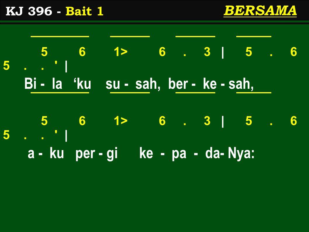 5 6 1> 6. 3 | 5. 6 5.. ' | Bi - la 'ku su - sah, ber - ke - sah, 5 6 1> 6. 3 | 5. 6 5.. ' | a - ku per - gi ke - pa - da- Nya: KJ 396 - Bait 1 BERSAMA