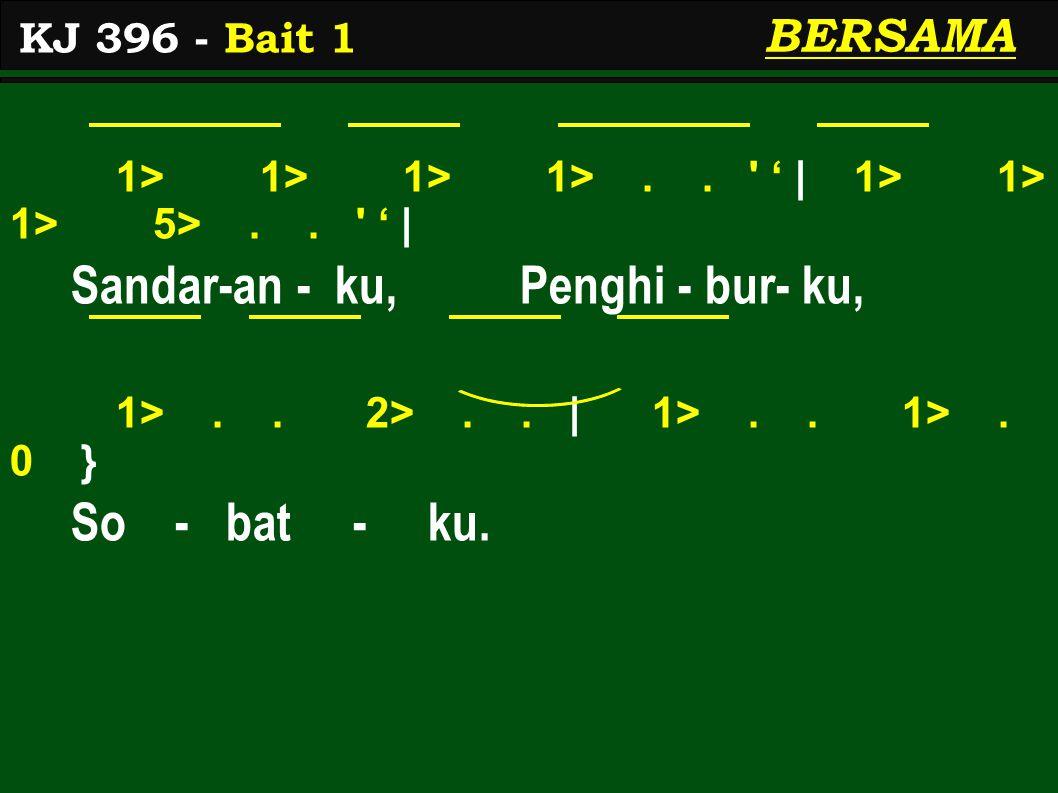 1> 1> 1> 1>.. ' ' | 1> 1> 1> 5>.. ' ' | Sandar-an - ku, Penghi - bur- ku, 1>.. 2>.. | 1>.. 1>. 0 } So - bat - ku. KJ 396 - Bait 1 BERSAMA