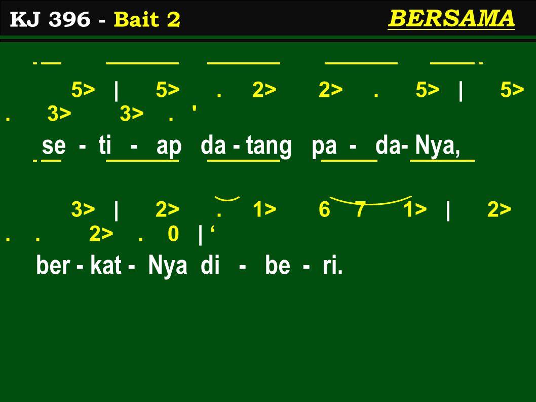 5> | 5>. 2> 2>. 5> | 5>. 3> 3>. ' se - ti - ap da - tang pa - da- Nya, 3> | 2>. 1> 6 7 1> | 2>.. 2>. 0 | ' ber - kat - Nya di - be - ri. KJ 396 - Bait