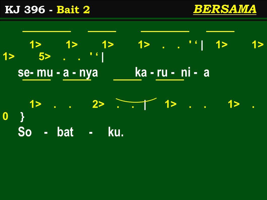 1> 1> 1> 1>.. ' ' | 1> 1> 1> 5>.. ' ' | se- mu - a - nya ka - ru - ni - a 1>.. 2>.. | 1>.. 1>. 0 } So - bat - ku. KJ 396 - Bait 2 BERSAMA
