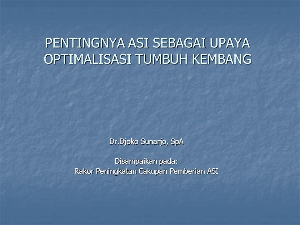 PENTINGNYA ASI SEBAGAI UPAYA OPTIMALISASI TUMBUH KEMBANG Dr.Djoko Sunarjo, SpA Disampaikan pada: Rakor Peningkatan Cakupan Pemberian ASI