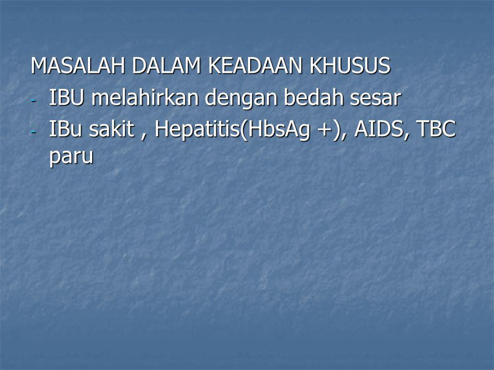 MASALAH DALAM KEADAAN KHUSUS - IBU melahirkan dengan bedah sesar - IBu sakit, Hepatitis(HbsAg +), AIDS, TBC paru