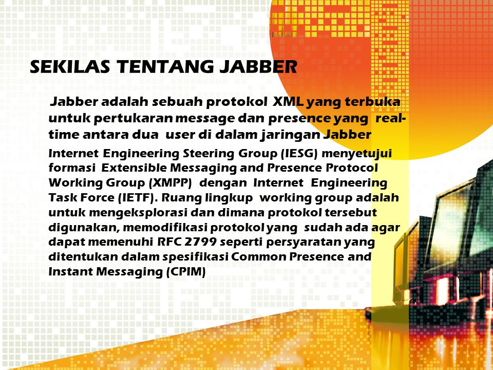 SEKILAS TENTANG JABBER Jabber adalah sebuah protokol XML yang terbuka untuk pertukaran message dan presence yang real- time antara dua user di dalam j
