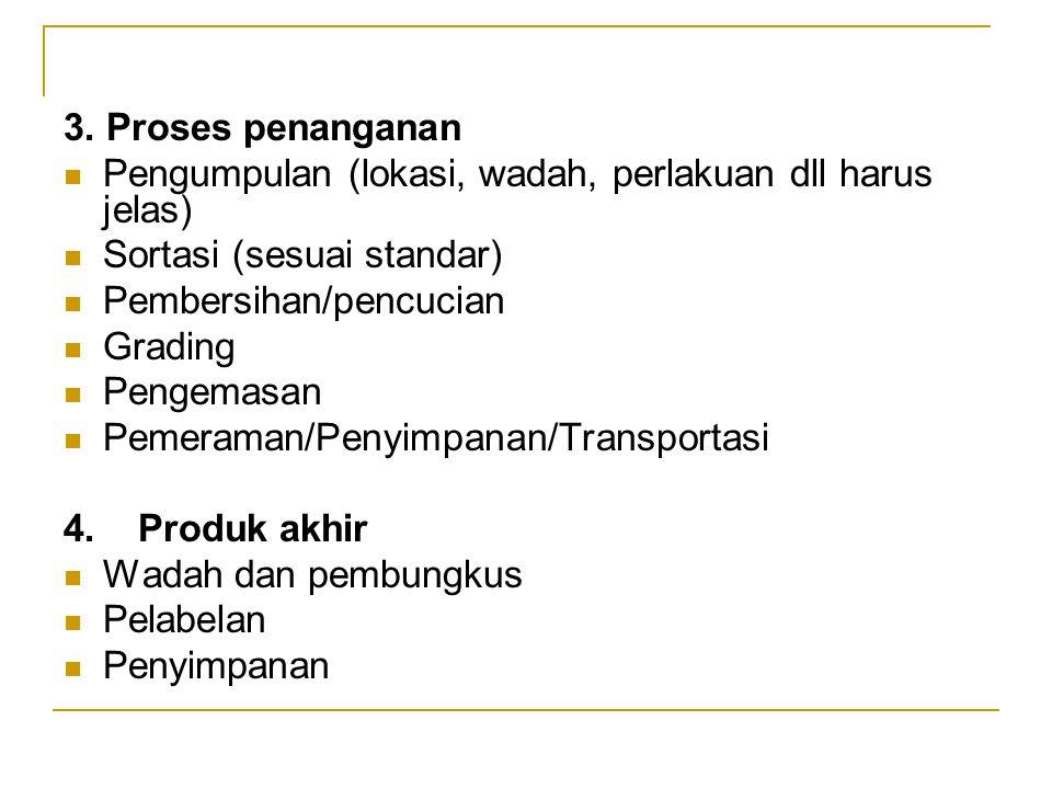 3. Proses penanganan Pengumpulan (lokasi, wadah, perlakuan dll harus jelas) Sortasi (sesuai standar) Pembersihan/pencucian Grading Pengemasan Pemerama