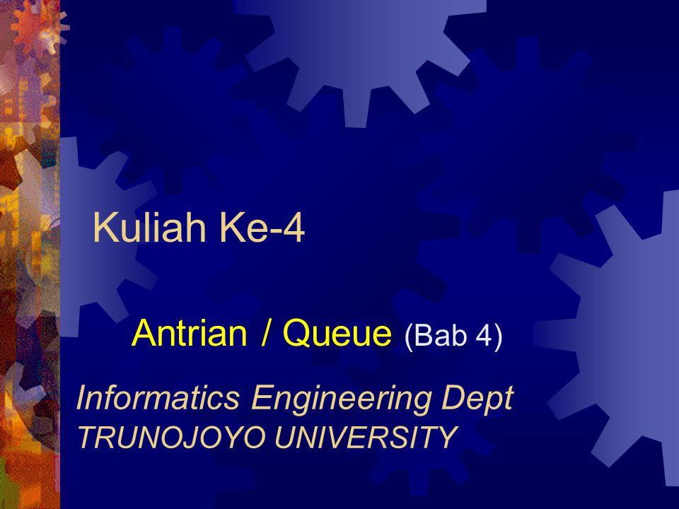 Kuliah Ke-4 Antrian / Queue (Bab 4) Informatics Engineering Dept TRUNOJOYO UNIVERSITY
