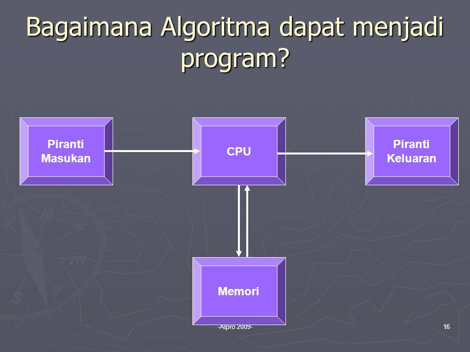 -Alpro 2009-16 Bagaimana Algoritma dapat menjadi program? Piranti Masukan CPU Memori Piranti Keluaran
