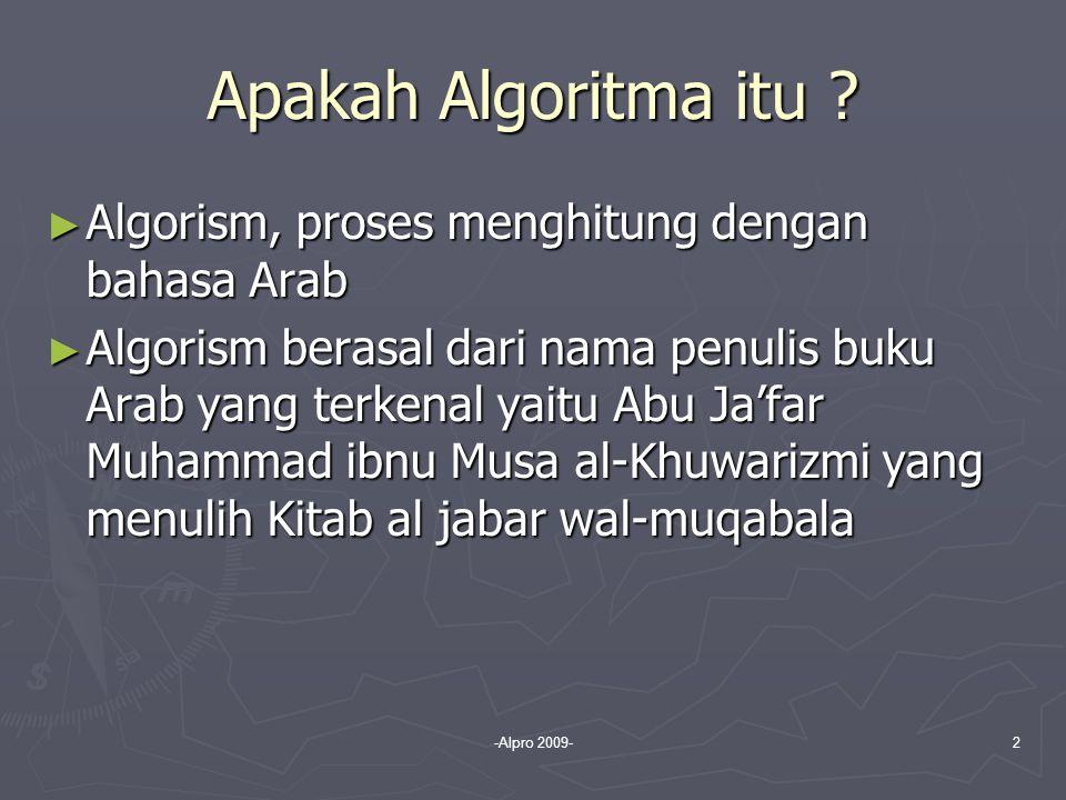 -Alpro 2009-2 Apakah Algoritma itu ? ► Algorism, proses menghitung dengan bahasa Arab ► Algorism berasal dari nama penulis buku Arab yang terkenal yai