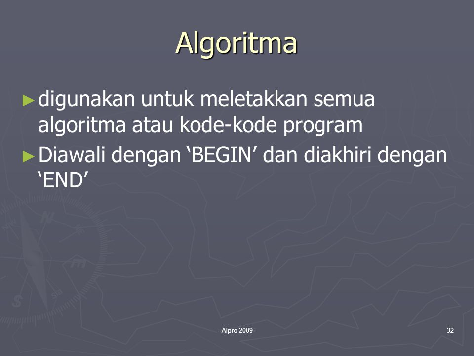 -Alpro 2009-32 Algoritma ► ► digunakan untuk meletakkan semua algoritma atau kode-kode program ► ► Diawali dengan 'BEGIN' dan diakhiri dengan 'END'