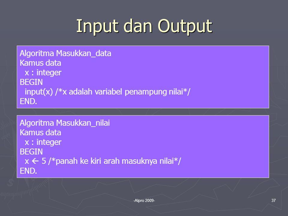 -Alpro 2009-37 Input dan Output Algoritma Masukkan_data Kamus data x : integer BEGIN input(x) /*x adalah variabel penampung nilai*/ END. Algoritma Mas