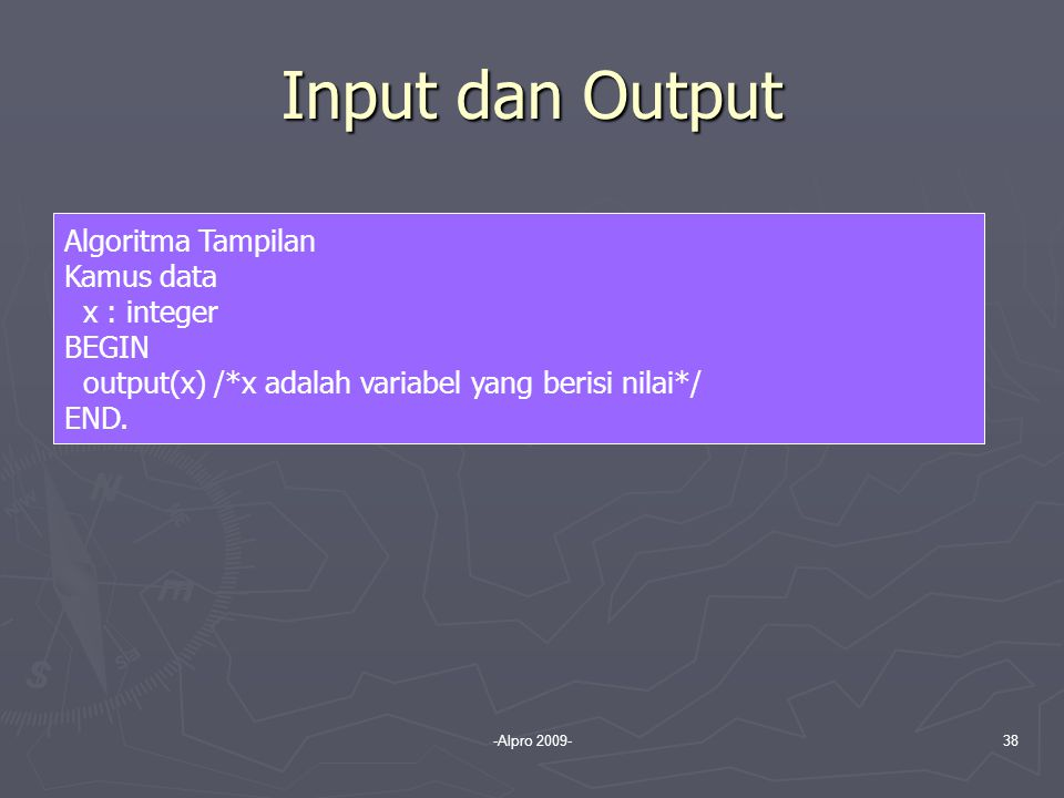 -Alpro 2009-38 Input dan Output Algoritma Tampilan Kamus data x : integer BEGIN output(x) /*x adalah variabel yang berisi nilai*/ END.