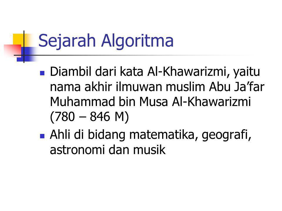 Sejarah Algoritma Diambil dari kata Al-Khawarizmi, yaitu nama akhir ilmuwan muslim Abu Ja'far Muhammad bin Musa Al-Khawarizmi (780 – 846 M) Ahli di bi