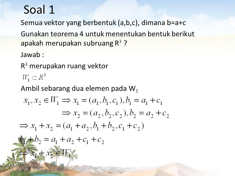 Soal 1 Semua vektor yang berbentuk (a,b,c), dimana b=a+c Gunakan teorema 4 untuk menentukan bentuk berikut apakah merupakan subruang R 3 ? Jawab : R 3