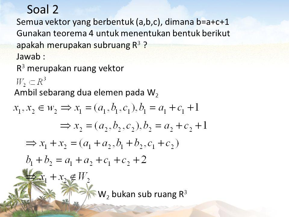 Semua vektor yang berbentuk (a,b,c), dimana b=a+c+1 Gunakan teorema 4 untuk menentukan bentuk berikut apakah merupakan subruang R 3 ? Jawab : R 3 meru