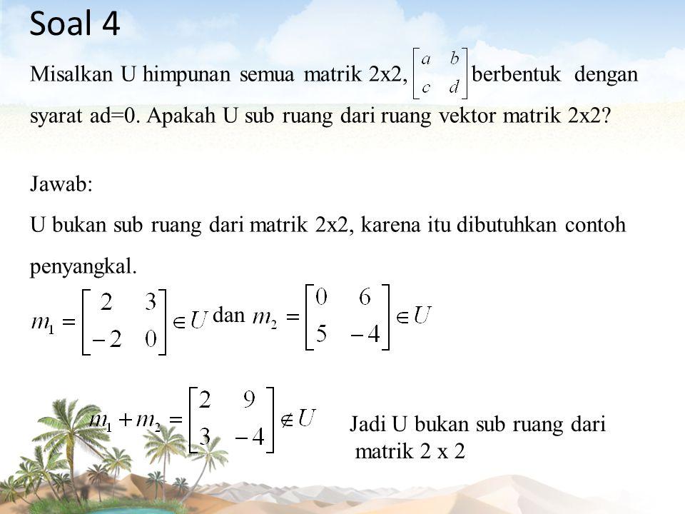 Soal 4 Misalkan U himpunan semua matrik 2x2, berbentuk dengan syarat ad=0. Apakah U sub ruang dari ruang vektor matrik 2x2? Jawab: U bukan sub ruang d