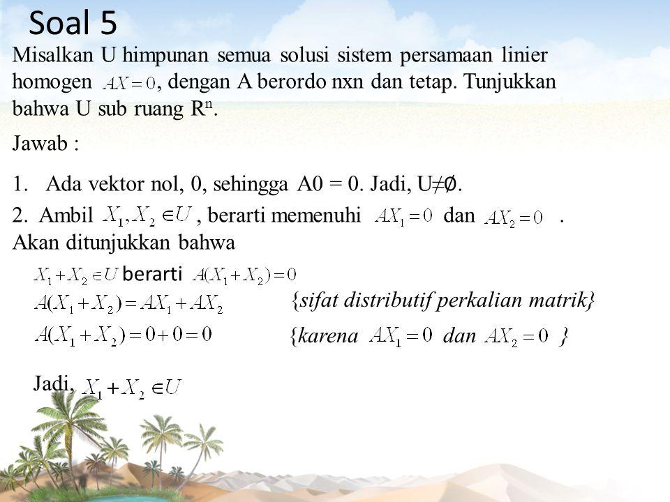 Misalkan U himpunan semua solusi sistem persamaan linier homogen, dengan A berordo nxn dan tetap. Tunjukkan bahwa U sub ruang R n. Jawab : 1.Ada vekto
