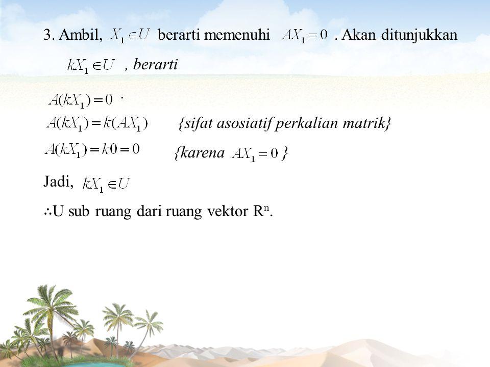 3. Ambil, berarti memenuhi. Akan ditunjukkan, berarti. {sifat asosiatif perkalian matrik} {karena } Jadi, ∴ U sub ruang dari ruang vektor R n.
