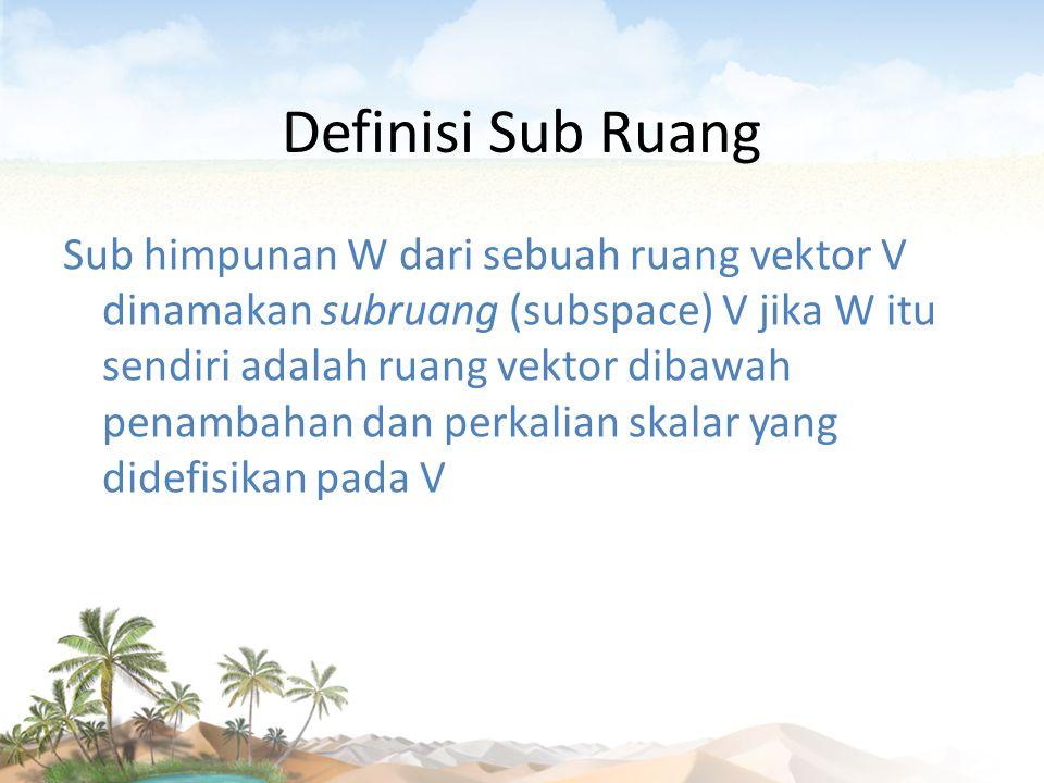 Definisi Sub Ruang Sub himpunan W dari sebuah ruang vektor V dinamakan subruang (subspace) V jika W itu sendiri adalah ruang vektor dibawah penambahan