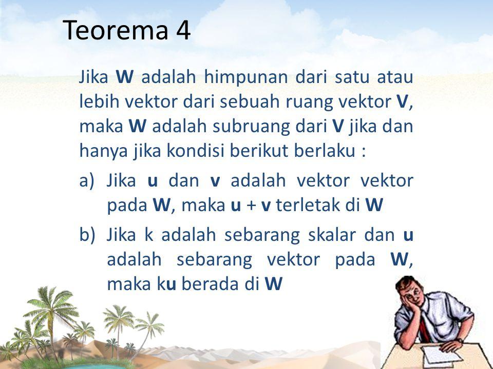 Teorema 4 Jika W adalah himpunan dari satu atau lebih vektor dari sebuah ruang vektor V, maka W adalah subruang dari V jika dan hanya jika kondisi ber
