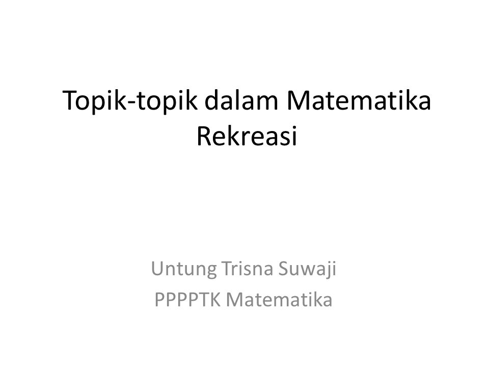 Topik-topik dalam Matematika Rekreasi Untung Trisna Suwaji PPPPTK Matematika