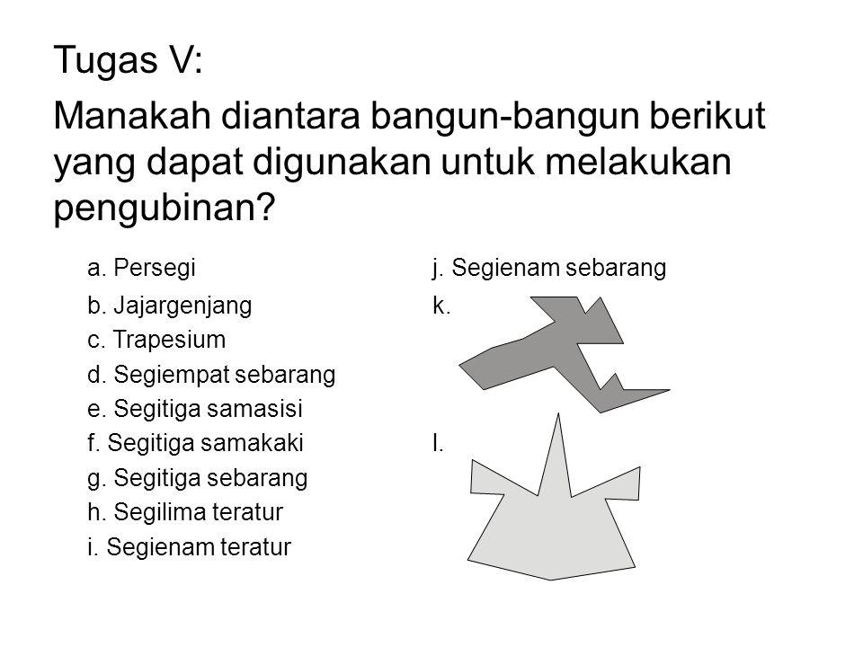Tugas V: Manakah diantara bangun-bangun berikut yang dapat digunakan untuk melakukan pengubinan? a. Persegij. Segienam sebarang b. Jajargenjangk. c. T