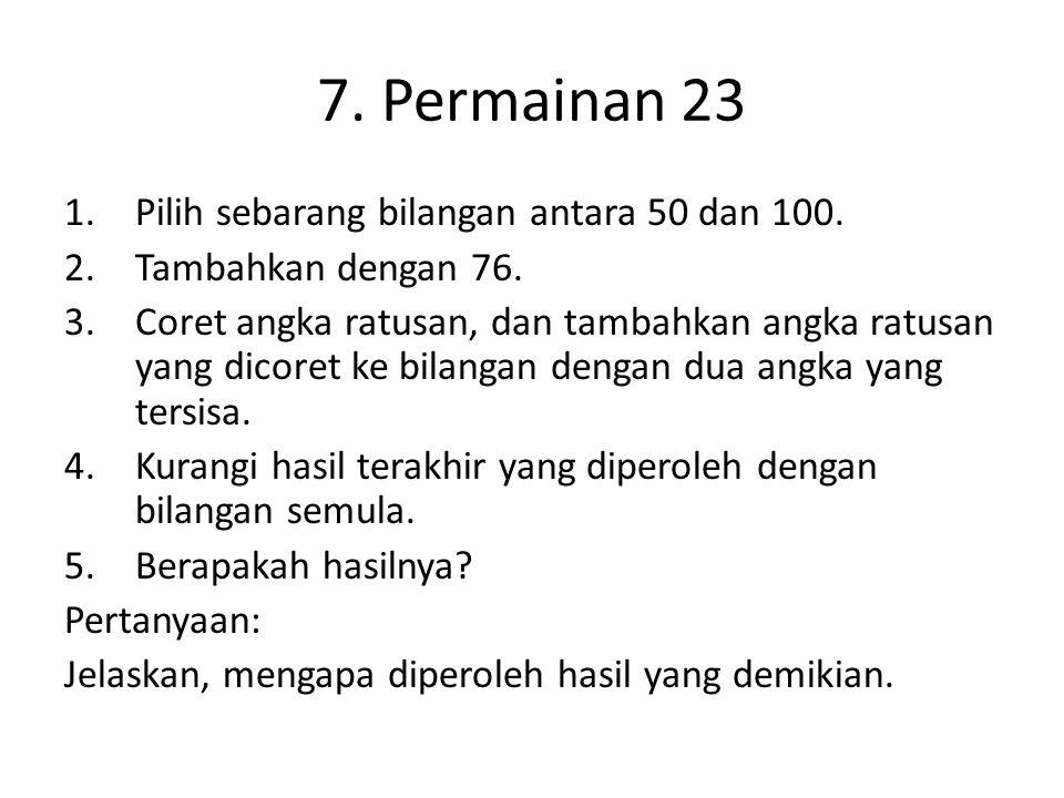 7. Permainan 23 1.Pilih sebarang bilangan antara 50 dan 100. 2.Tambahkan dengan 76. 3.Coret angka ratusan, dan tambahkan angka ratusan yang dicoret ke