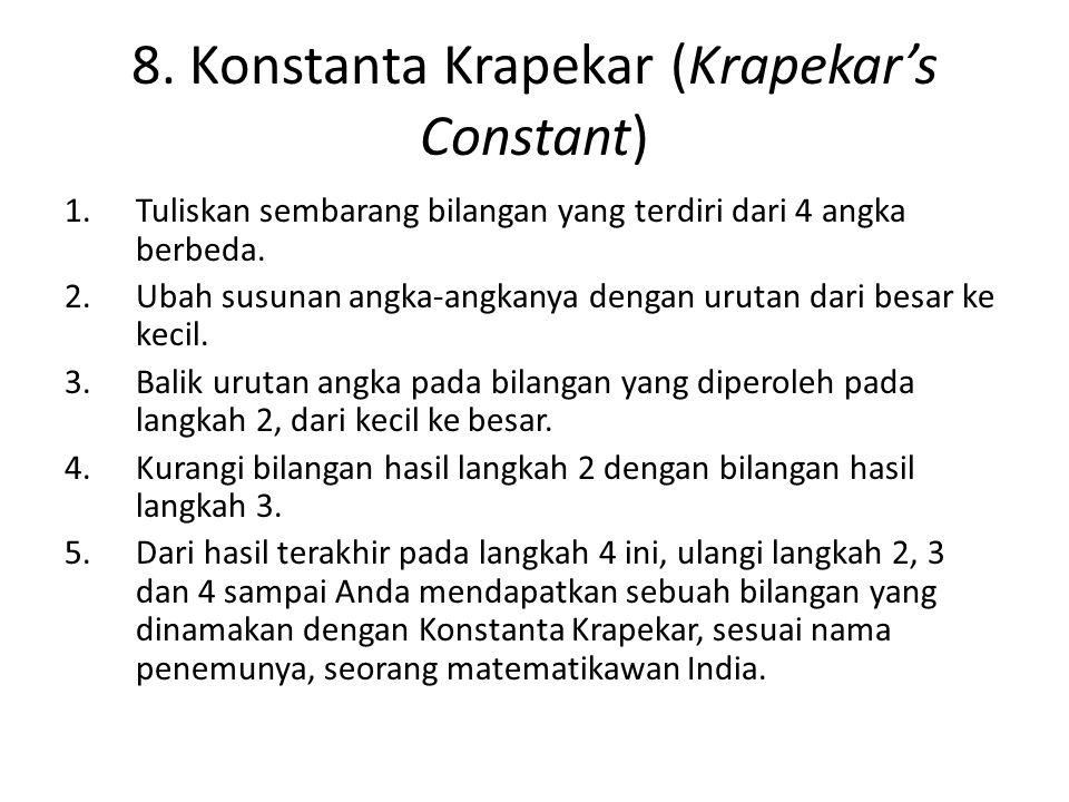 8. Konstanta Krapekar (Krapekar's Constant) 1.Tuliskan sembarang bilangan yang terdiri dari 4 angka berbeda. 2.Ubah susunan angka-angkanya dengan urut