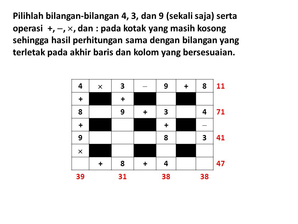 Pilihlah bilangan-bilangan 4, 3, dan 9 (sekali saja) serta operasi +, , , dan : pada kotak yang masih kosong sehingga hasil perhitungan sama dengan