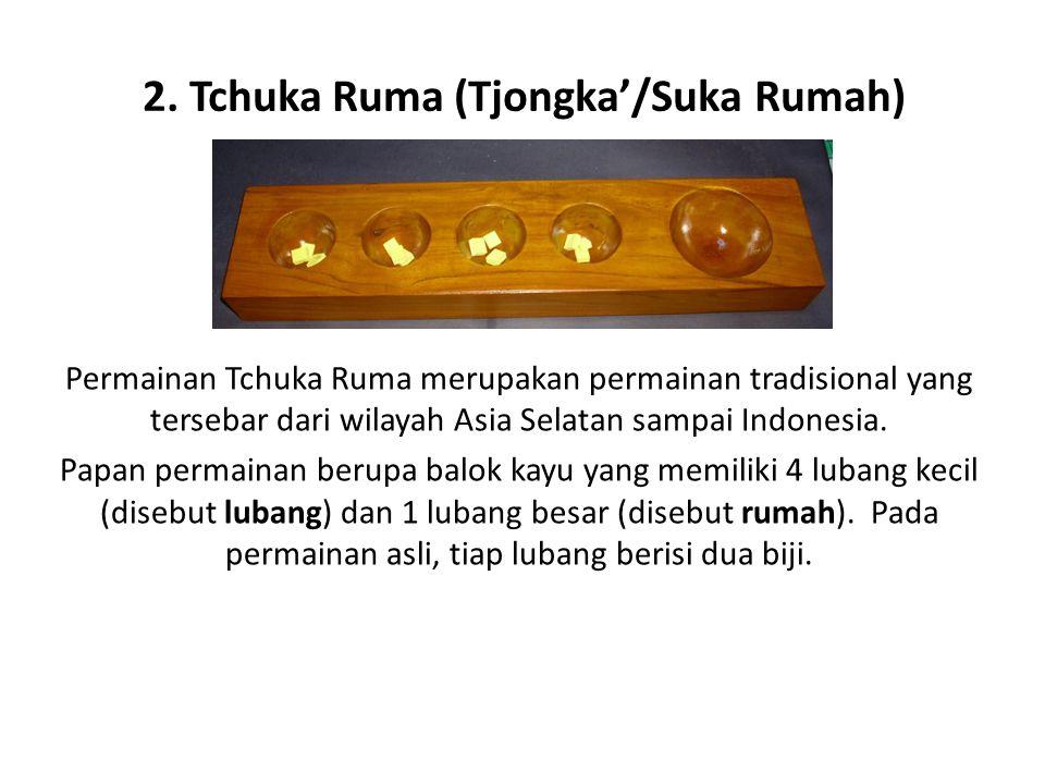 2. Tchuka Ruma (Tjongka'/Suka Rumah) Permainan Tchuka Ruma merupakan permainan tradisional yang tersebar dari wilayah Asia Selatan sampai Indonesia. P