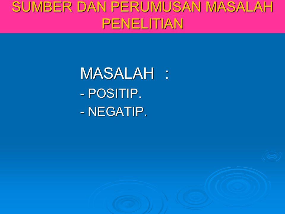 SUMBER DAN PERUMUSAN MASALAH PENELITIAN MASALAH : MASALAH : - POSITIP. - POSITIP. - NEGATIP. - NEGATIP.
